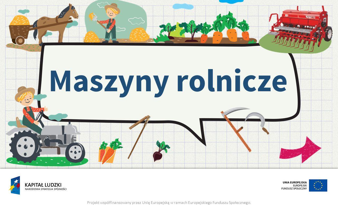 Maszyny rolnicze Projekt współfinansowany przez Unię Europejską w ramach Europejskiego Funduszu Społecznego.