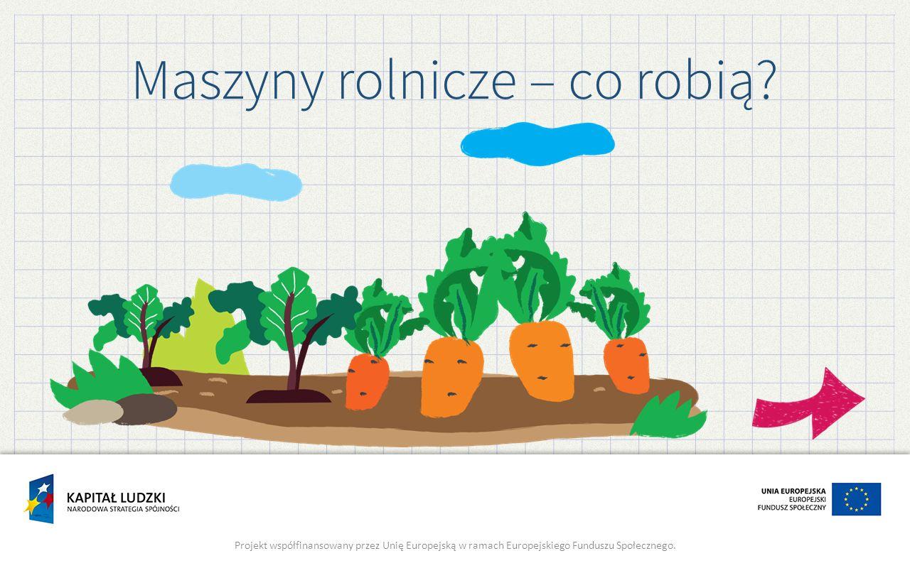 Maszyny rolnicze – co robią? Projekt współfinansowany przez Unię Europejską w ramach Europejskiego Funduszu Społecznego.