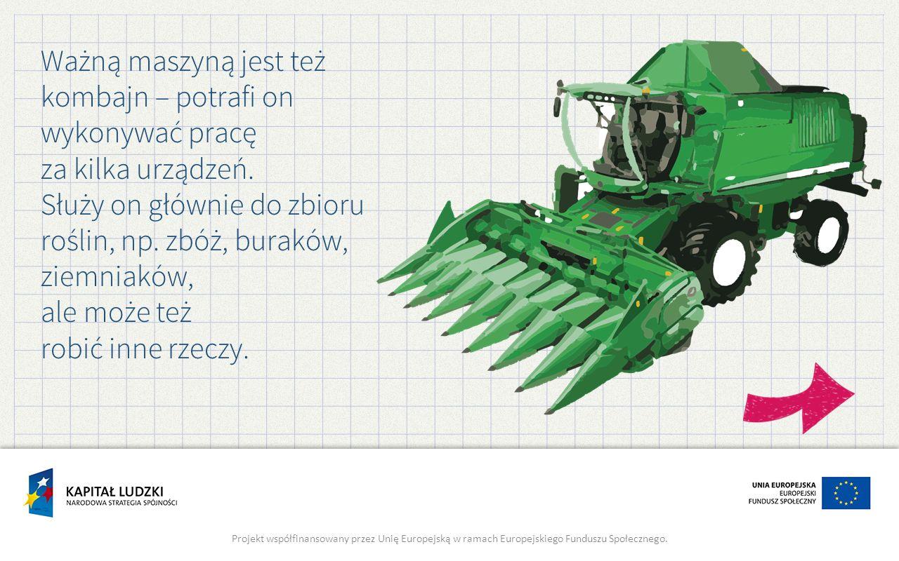 Ważną maszyną jest też kombajn – potrafi on wykonywać pracę za kilka urządzeń. Służy on głównie do zbioru roślin, np. zbóż, buraków, ziemniaków, ale m