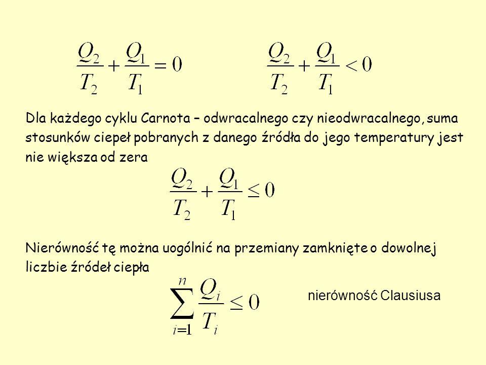 Dla każdego cyklu Carnota – odwracalnego czy nieodwracalnego, suma stosunków ciepeł pobranych z danego źródła do jego temperatury jest nie większa od zera Nierówność tę można uogólnić na przemiany zamknięte o dowolnej liczbie źródeł ciepła nierówność Clausiusa