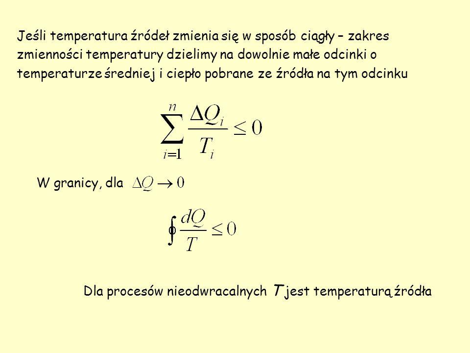 Jeśli temperatura źródeł zmienia się w sposób ciągły – zakres zmienności temperatury dzielimy na dowolnie małe odcinki o temperaturze średniej i ciepło pobrane ze źródła na tym odcinku W granicy, dla Dla procesów nieodwracalnych T jest temperaturą źródła