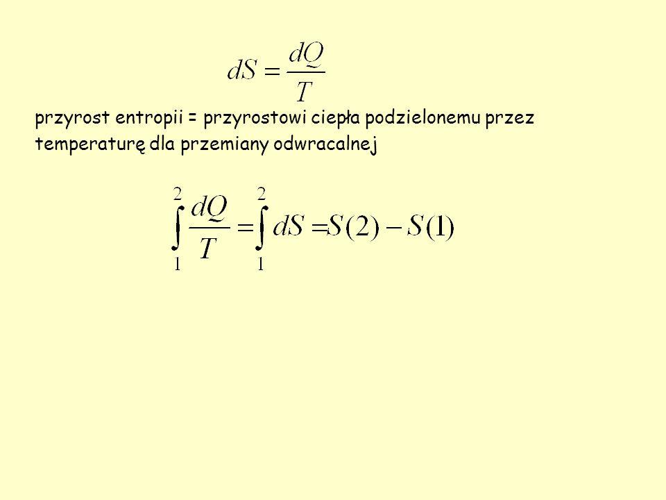 przyrost entropii = przyrostowi ciepła podzielonemu przez temperaturę dla przemiany odwracalnej