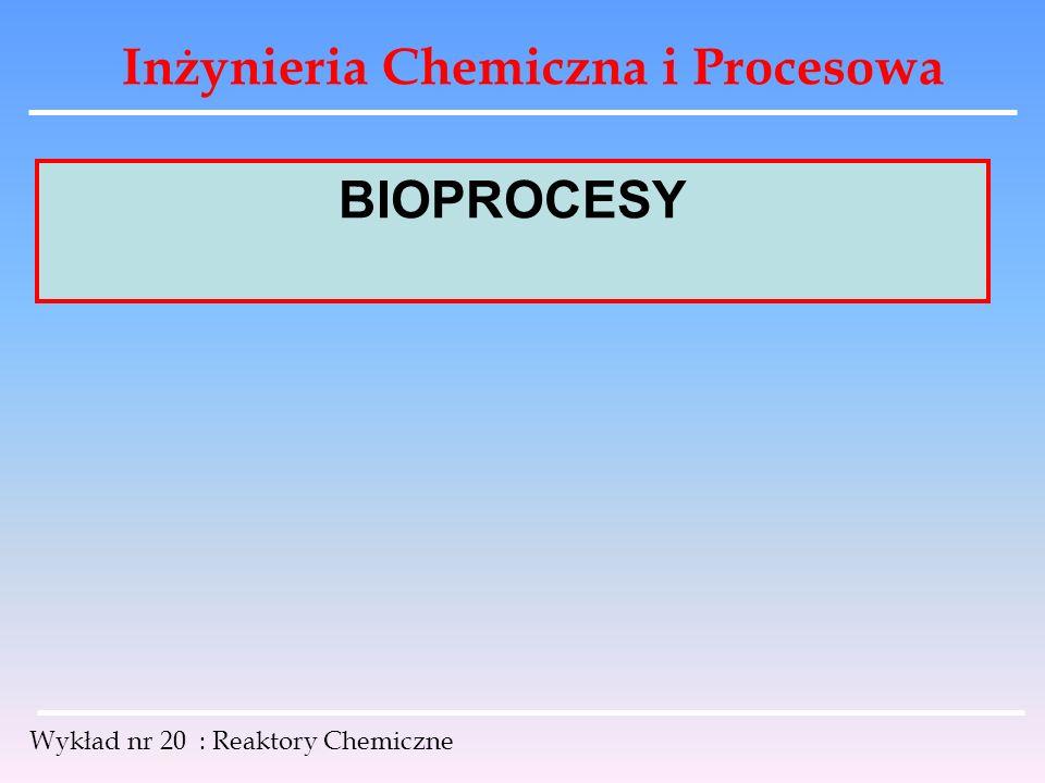 Inżynieria Chemiczna i Procesowa Wykład nr 20 : Reaktory Chemiczne BIOPROCESY