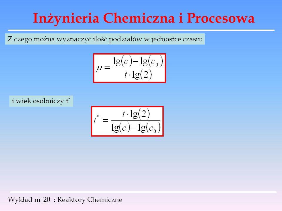 Inżynieria Chemiczna i Procesowa Wykład nr 20 : Reaktory Chemiczne Z czego można wyznaczyć ilość podziałów w jednostce czasu: i wiek osobniczy t *