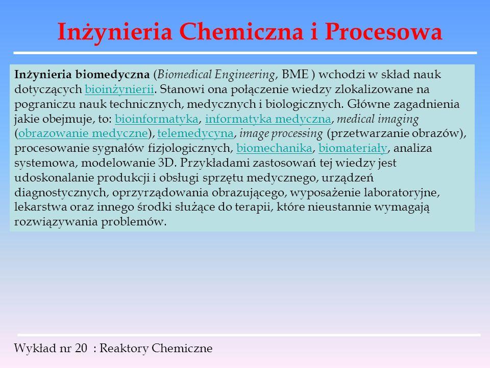Inżynieria Chemiczna i Procesowa Wykład nr 20 : Reaktory Chemiczne Inżynieria biomedyczna ( Biomedical Engineering, BME ) wchodzi w skład nauk dotyczą