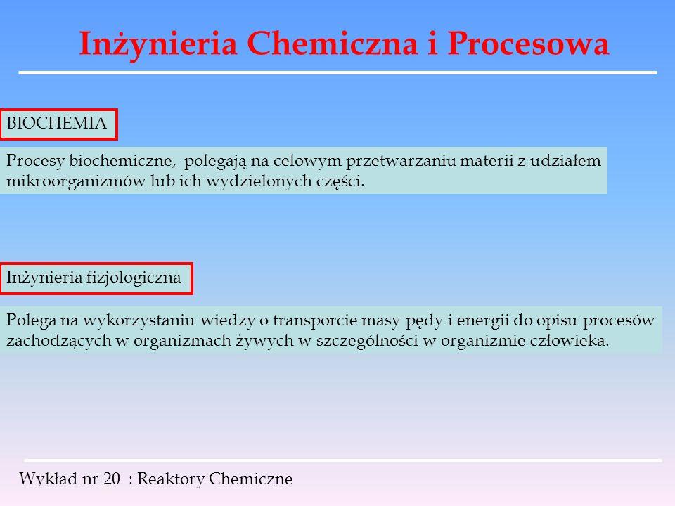 Inżynieria Chemiczna i Procesowa Wykład nr 20 : Reaktory Chemiczne Procesy biochemiczne, polegają na celowym przetwarzaniu materii z udziałem mikroorg