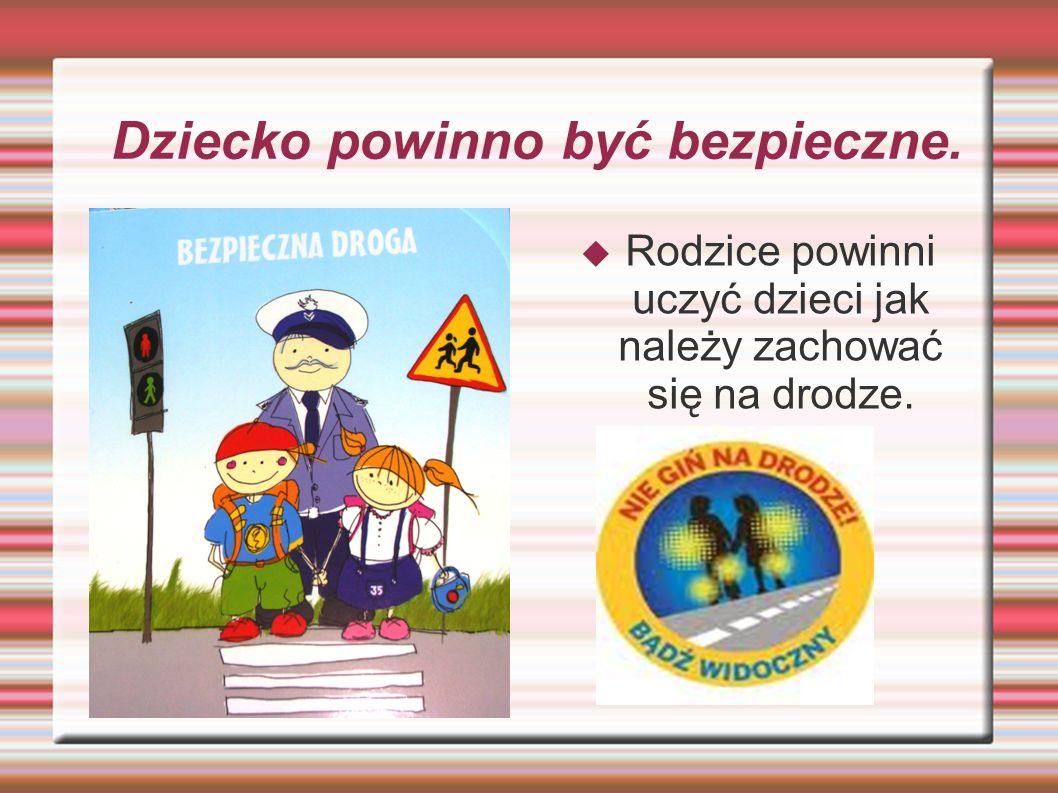 Dziecko powinno być bezpieczne.  Rodzice powinni uczyć dzieci jak należy zachować się na drodze.