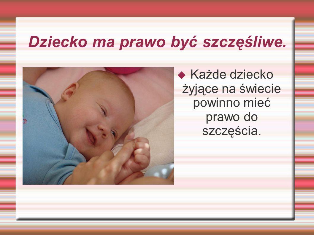 Dziecko ma prawo być szczęśliwe.  Każde dziecko żyjące na świecie powinno mieć prawo do szczęścia.