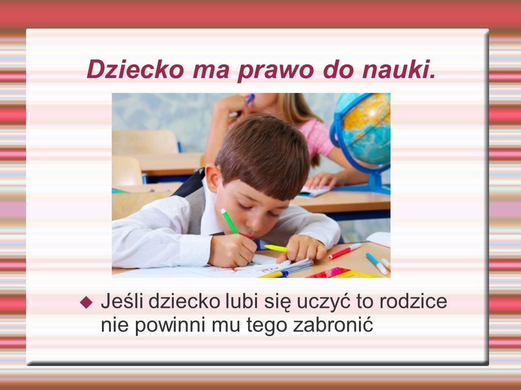 Dziecko ma prawo do nauki.  Jeśli dziecko lubi się uczyć to rodzice nie powinni mu tego zabronić
