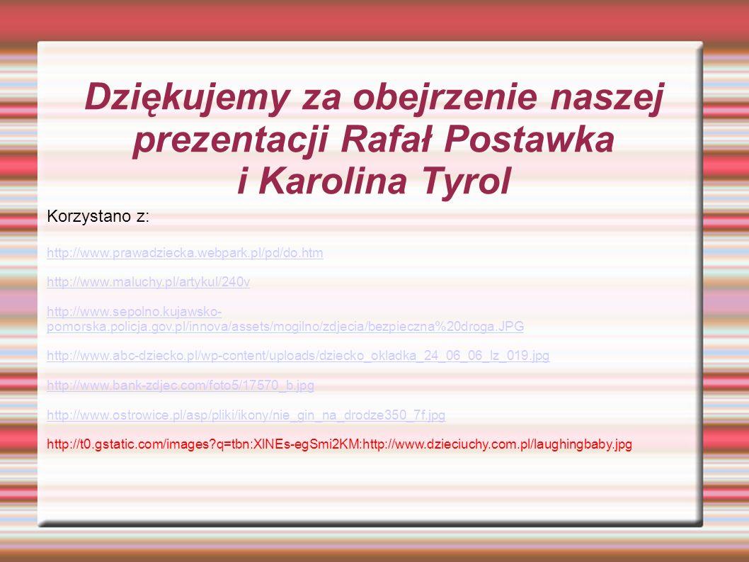 Dziękujemy za obejrzenie naszej prezentacji Rafał Postawka i Karolina Tyrol Korzystano z: http://www.prawadziecka.webpark.pl/pd/do.htm http://www.maluchy.pl/artykul/240v http://www.sepolno.kujawsko- pomorska.policja.gov.pl/innova/assets/mogilno/zdjecia/bezpieczna%20droga.JPG http://www.abc-dziecko.pl/wp-content/uploads/dziecko_okladka_24_06_06_lz_019.jpg http://www.bank-zdjec.com/foto5/17570_b.jpg http://www.ostrowice.pl/asp/pliki/ikony/nie_gin_na_drodze350_7f.jpg http://t0.gstatic.com/images q=tbn:XlNEs-egSmi2KM:http://www.dzieciuchy.com.pl/laughingbaby.jpg
