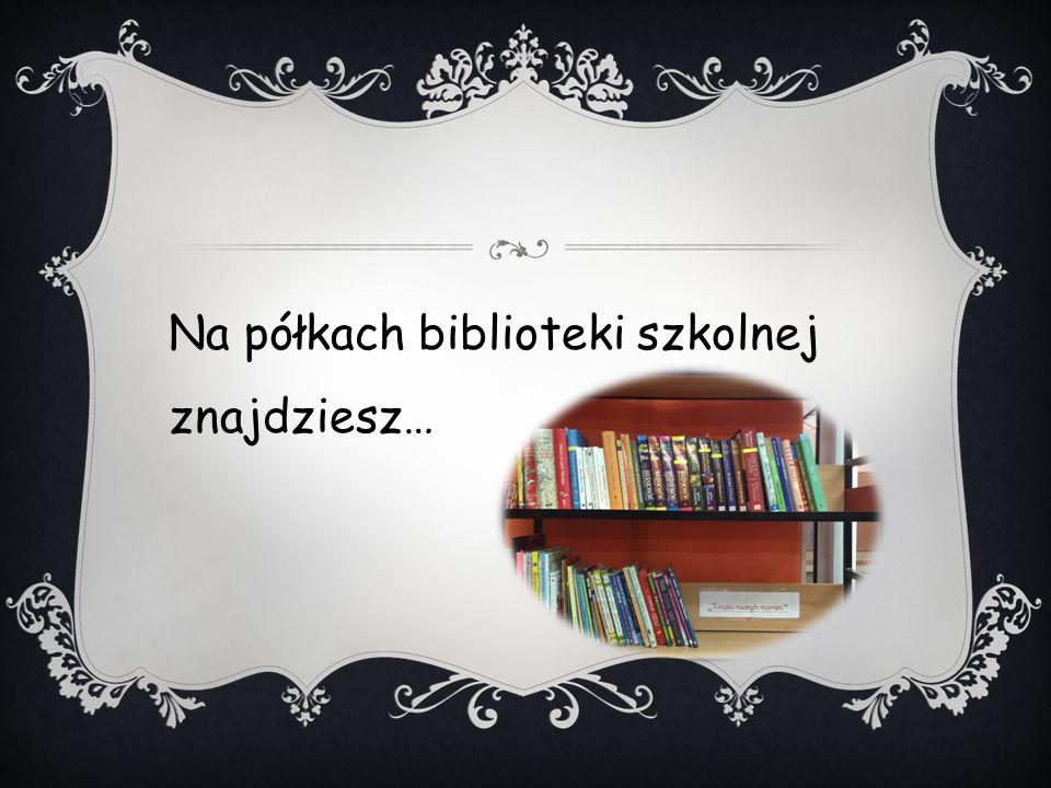 Na półkach biblioteki szkolnej znajdziesz…