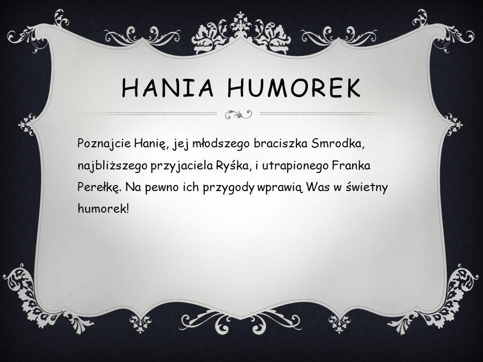 HANIA HUMOREK Poznajcie Hanię, jej młodszego braciszka Smrodka, najbliższego przyjaciela Ryśka, i utrapionego Franka Perełkę.