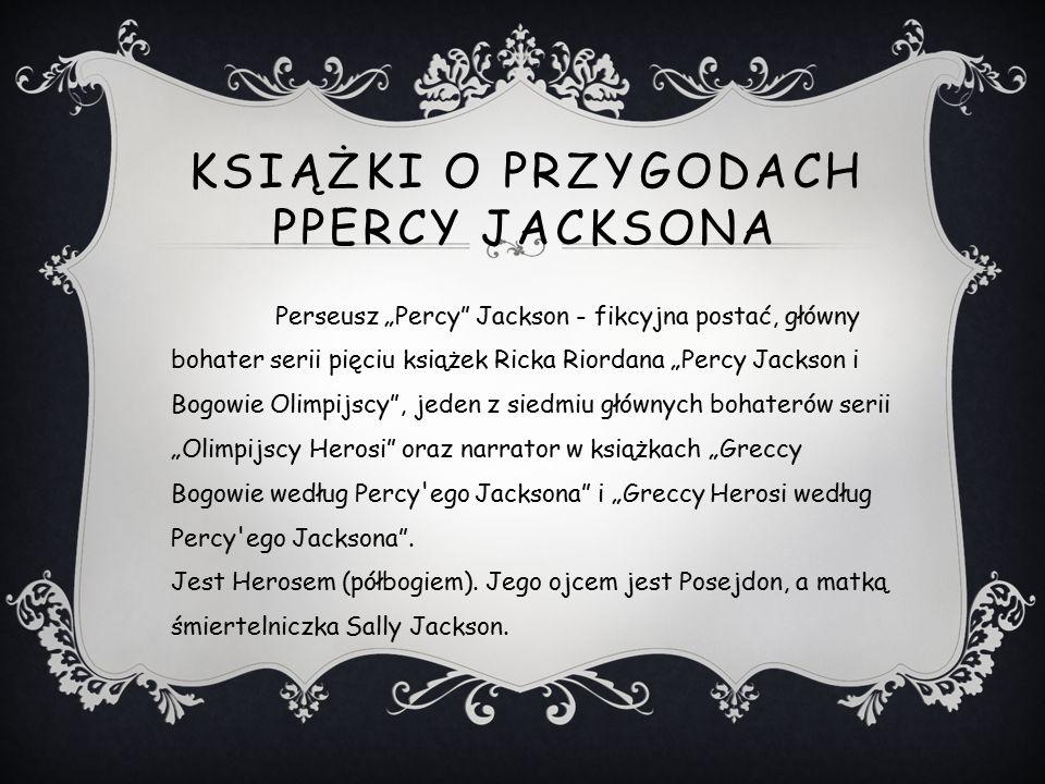 """KSIĄŻKI O PRZYGODACH PPERCY JACKSONA Perseusz """"Percy Jackson - fikcyjna postać, główny bohater serii pięciu książek Ricka Riordana """"Percy Jackson i Bogowie Olimpijscy , jeden z siedmiu głównych bohaterów serii """"Olimpijscy Herosi oraz narrator w książkach """"Greccy Bogowie według Percy ego Jacksona i """"Greccy Herosi według Percy ego Jacksona ."""