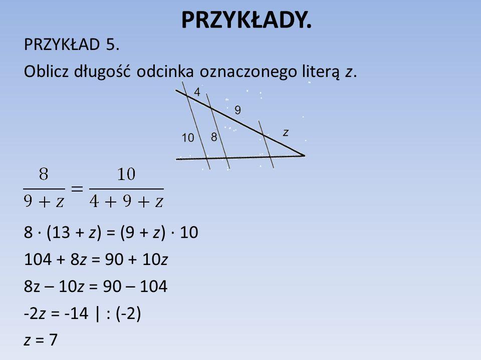 PRZYKŁADY. PRZYKŁAD 5. Oblicz długość odcinka oznaczonego literą z. 8 ∙ (13 + z) = (9 + z) ∙ 10 104 + 8z = 90 + 10z 8z – 10z = 90 – 104 -2z = -14 | :