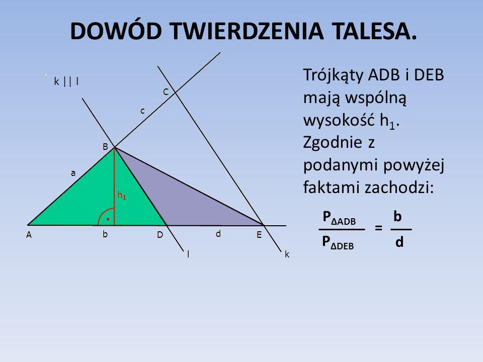 DOWÓD TWIERDZENIA TALESA. Trójkąty ADB i DEB mają wspólną wysokość h 1. Zgodnie z podanymi powyżej faktami zachodzi: P ΔADB P ΔDEB = b d k || l