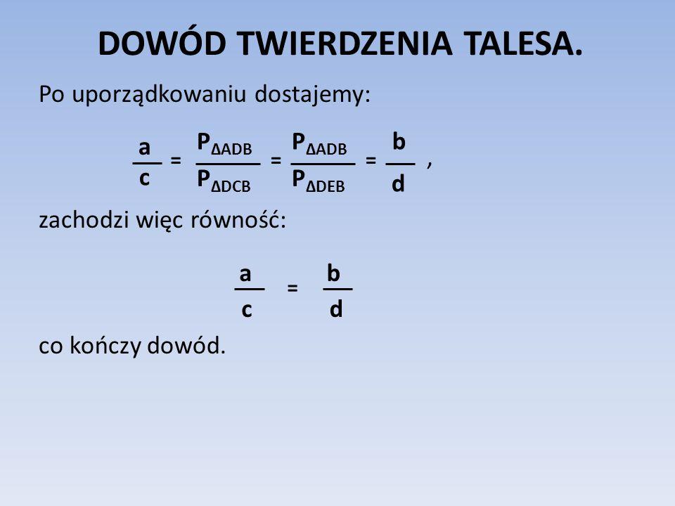DOWÓD TWIERDZENIA TALESA. Po uporządkowaniu dostajemy:, zachodzi więc równość: co kończy dowód. P ΔADB P ΔDCB = a c P ΔADB P ΔDEB = b d = a c = b d