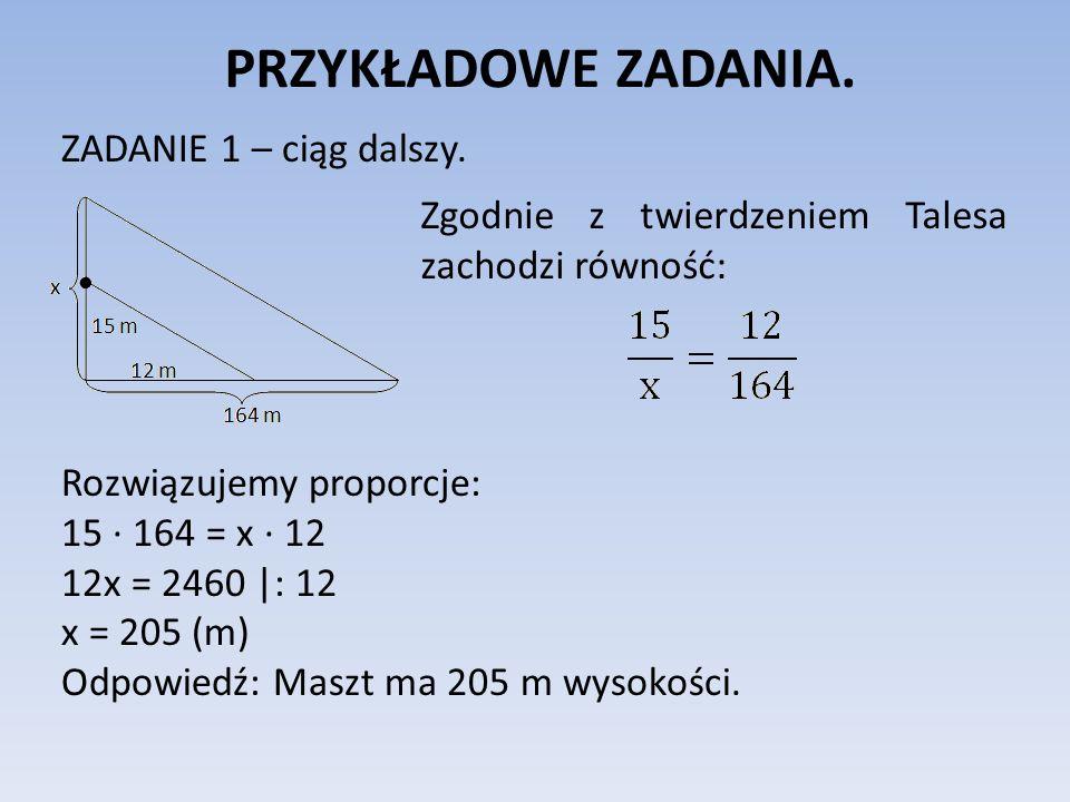 PRZYKŁADOWE ZADANIA. ZADANIE 1 – ciąg dalszy. Zgodnie z twierdzeniem Talesa zachodzi równość: Rozwiązujemy proporcje: 15 ∙ 164 = x ∙ 12 12x = 2460 |: