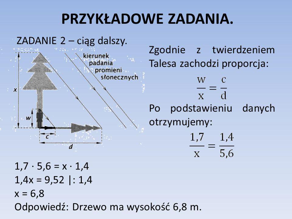 PRZYKŁADOWE ZADANIA. ZADANIE 2 – ciąg dalszy. Zgodnie z twierdzeniem Talesa zachodzi proporcja: Po podstawieniu danych otrzymujemy: 1,7 ∙ 5,6 = x ∙ 1,