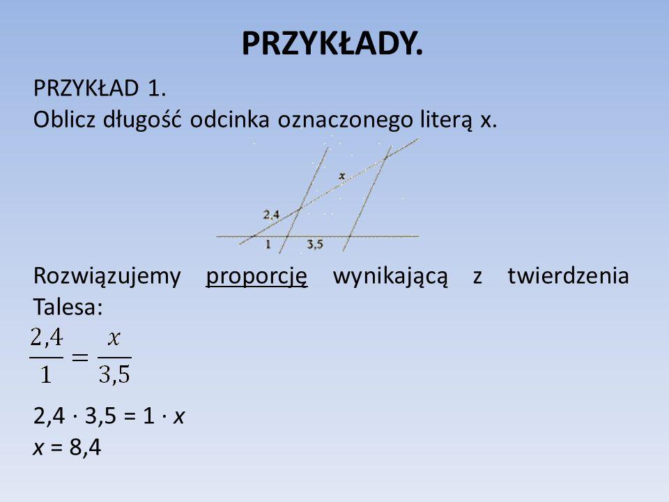 PRZYKŁADY. PRZYKŁAD 1. Oblicz długość odcinka oznaczonego literą x. Rozwiązujemy proporcję wynikającą z twierdzenia Talesa: 2,4 ∙ 3,5 = 1 ∙ x x = 8,4