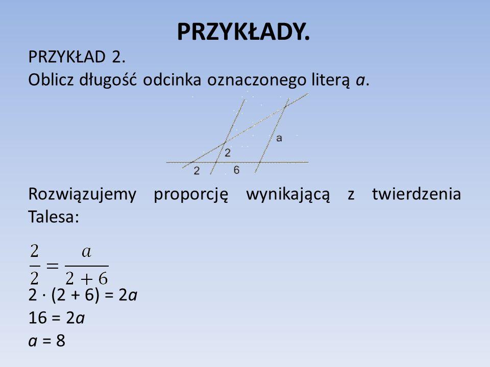 PRZYKŁADY. PRZYKŁAD 2. Oblicz długość odcinka oznaczonego literą a. Rozwiązujemy proporcję wynikającą z twierdzenia Talesa: 2 ∙ (2 + 6) = 2a 16 = 2a a