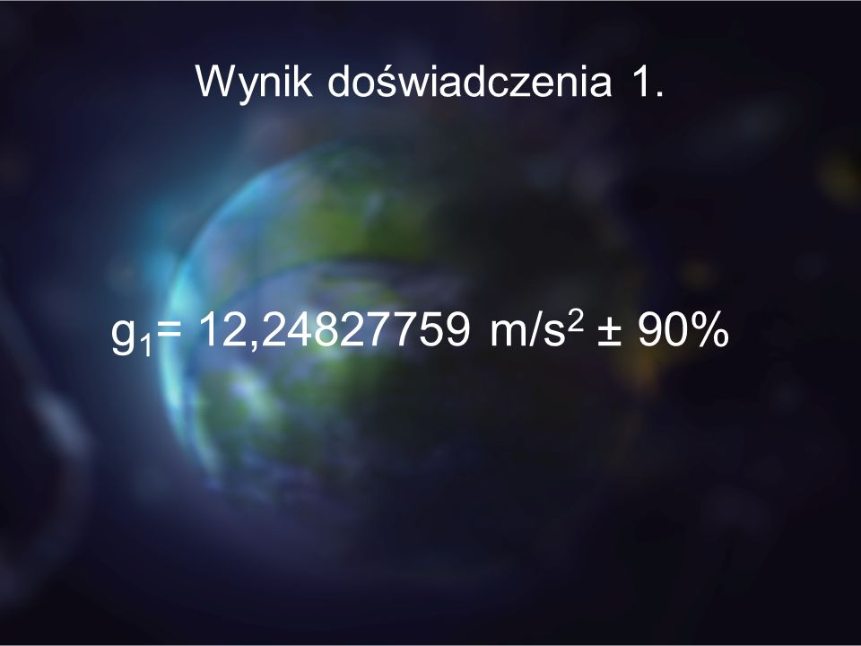 Wynik doświadczenia 1. g 1 = 12,24827759 m/s 2 ± 90%