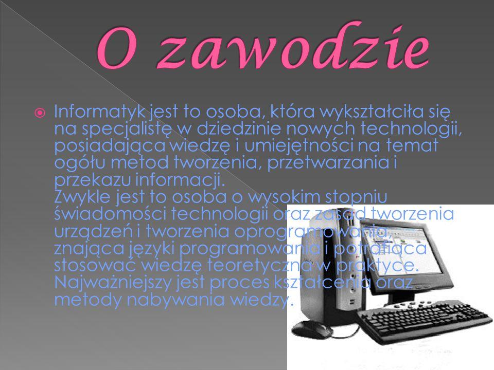  Informatyk jest to osoba, która wykształciła się na specjalistę w dziedzinie nowych technologii, posiadająca wiedzę i umiejętności na temat ogółu metod tworzenia, przetwarzania i przekazu informacji.