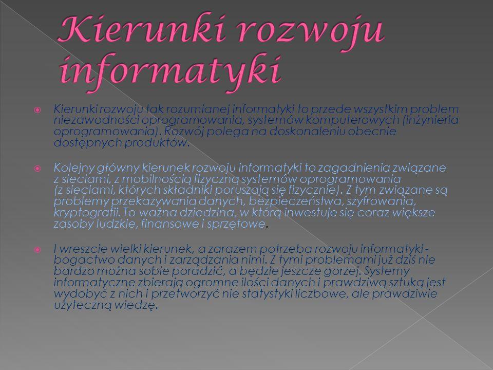  Kierunki rozwoju tak rozumianej informatyki to przede wszystkim problem niezawodności oprogramowania, systemów komputerowych (inżynieria oprogramowania).