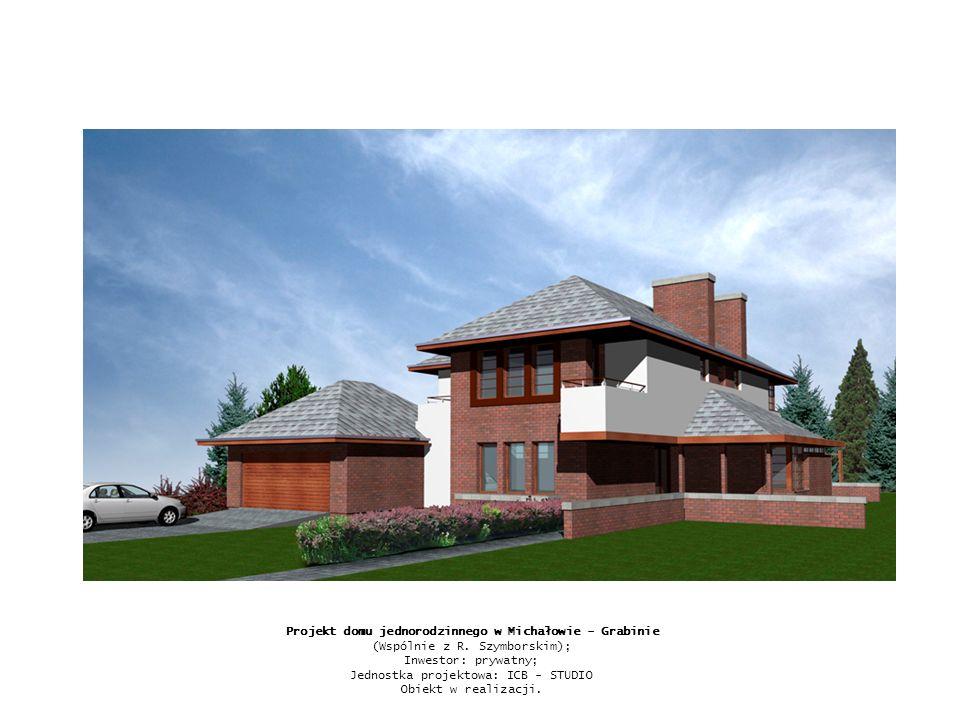 Projekt domu jednorodzinnego w Michałowie - Grabinie (Wspólnie z R. Szymborskim); Inwestor: prywatny; Jednostka projektowa: ICB - STUDIO Obiekt w real