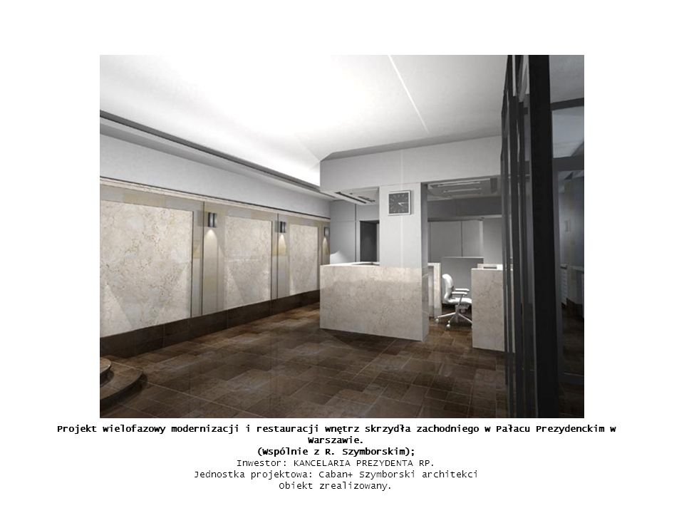 Projekt wielofazowy modernizacji i restauracji wnętrz skrzydła zachodniego w Pałacu Prezydenckim w Warszawie. (Wspólnie z R. Szymborskim); Inwestor: K