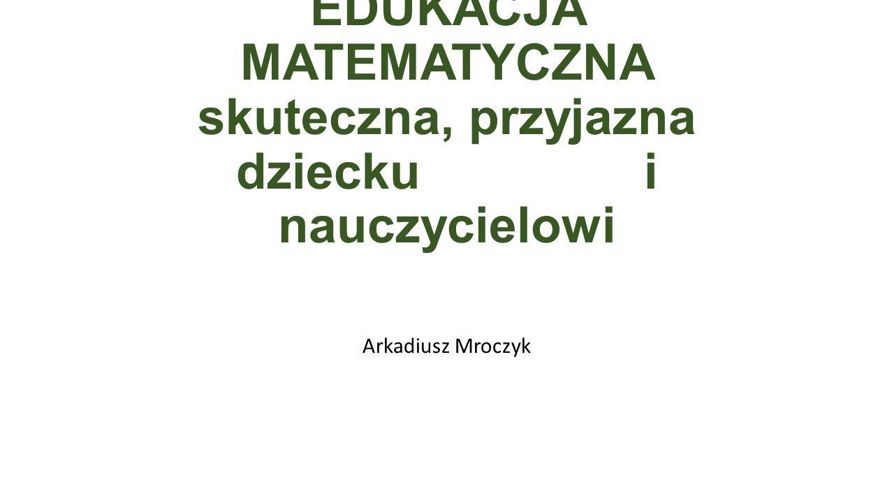 EDUKACJA MATEMATYCZNA skuteczna, przyjazna dziecku i nauczycielowi Arkadiusz Mroczyk