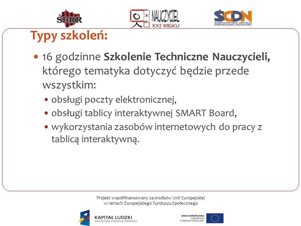 Projekt współfinansowany ze środków Unii Europejskiej w ramach Europejskiego Funduszu Społecznego Typy szkoleń: 16 godzinne Szkolenie Techniczne Naucz