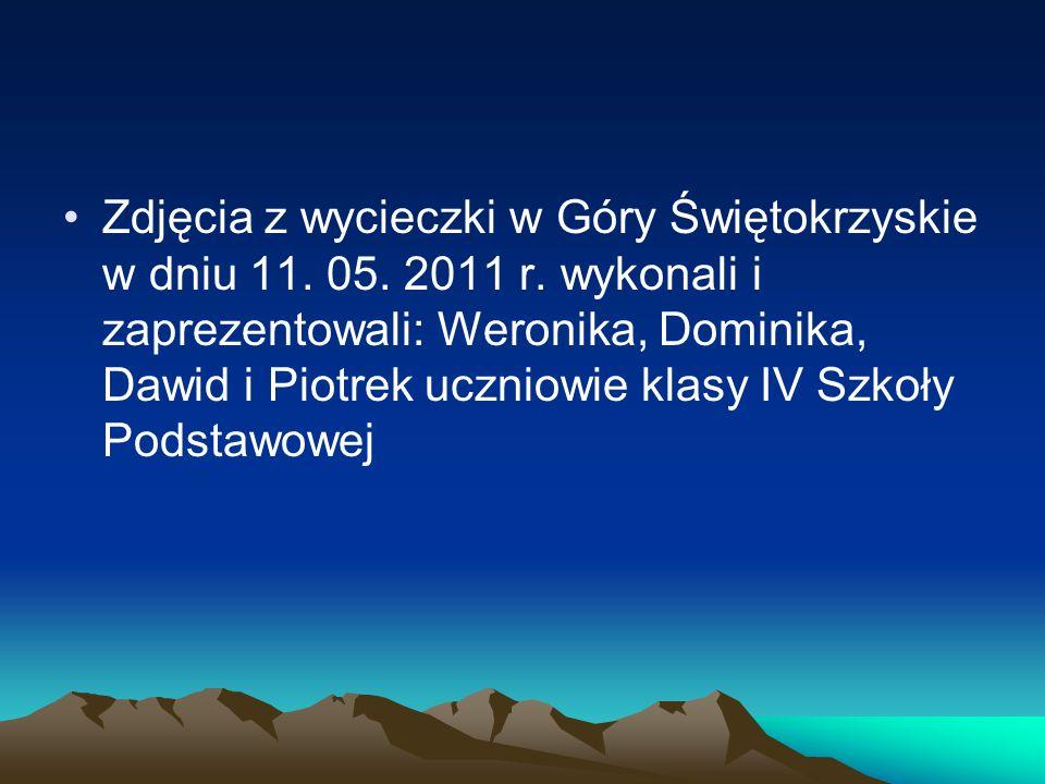 Zdjęcia z wycieczki w Góry Świętokrzyskie w dniu 11. 05. 2011 r. wykonali i zaprezentowali: Weronika, Dominika, Dawid i Piotrek uczniowie klasy IV Szk