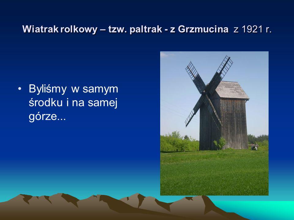 Wiatrak rolkowy – tzw. paltrak - z Grzmucina z 1921 r. Byliśmy w samym środku i na samej górze...