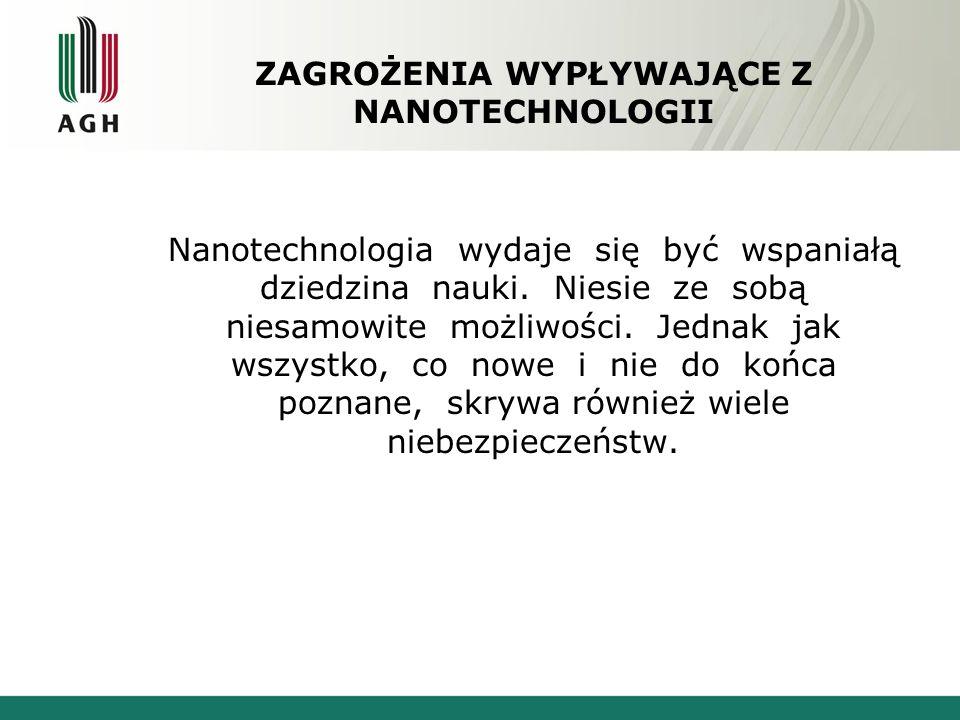 ZAGROŻENIA WYPŁYWAJĄCE Z NANOTECHNOLOGII Nanotechnologia wydaje się być wspaniałą dziedzina nauki. Niesie ze sobą niesamowite możliwości. Jednak jak w