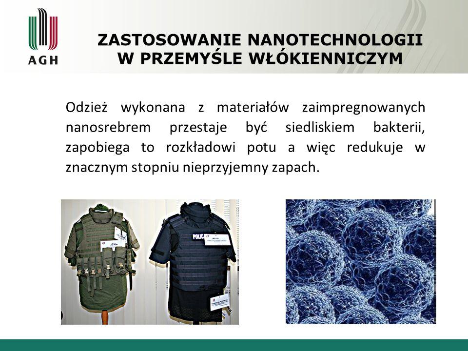 ZASTOSOWANIE NANOTECHNOLOGII W PRZEMYŚLE WŁÓKIENNICZYM Odzież wykonana z materiałów zaimpregnowanych nanosrebrem przestaje być siedliskiem bakterii, z