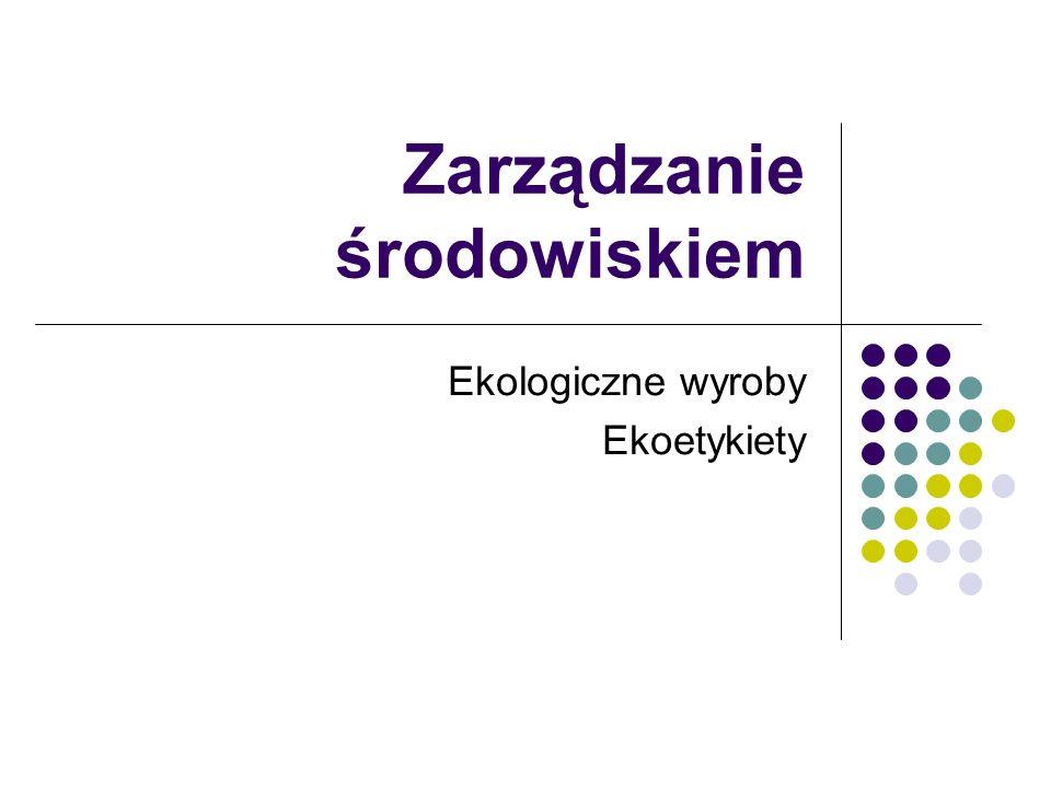 Zarządzanie środowiskiem Ekologiczne wyroby Ekoetykiety