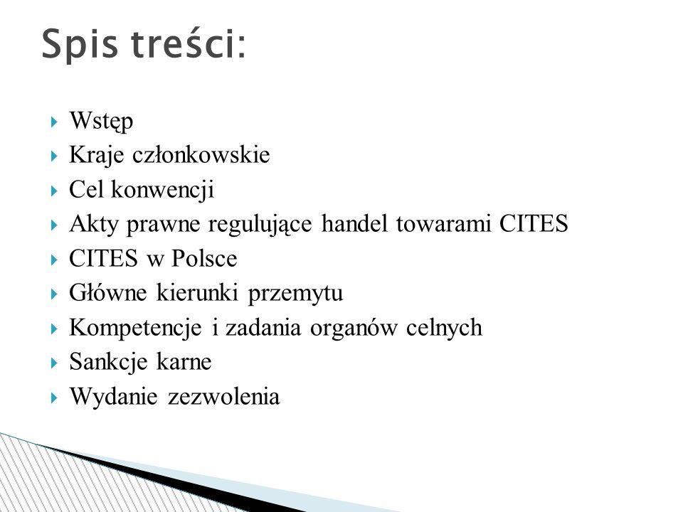  Wstęp  Kraje członkowskie  Cel konwencji  Akty prawne regulujące handel towarami CITES  CITES w Polsce  Główne kierunki przemytu  Kompetencje i zadania organów celnych  Sankcje karne  Wydanie zezwolenia Spis treści: