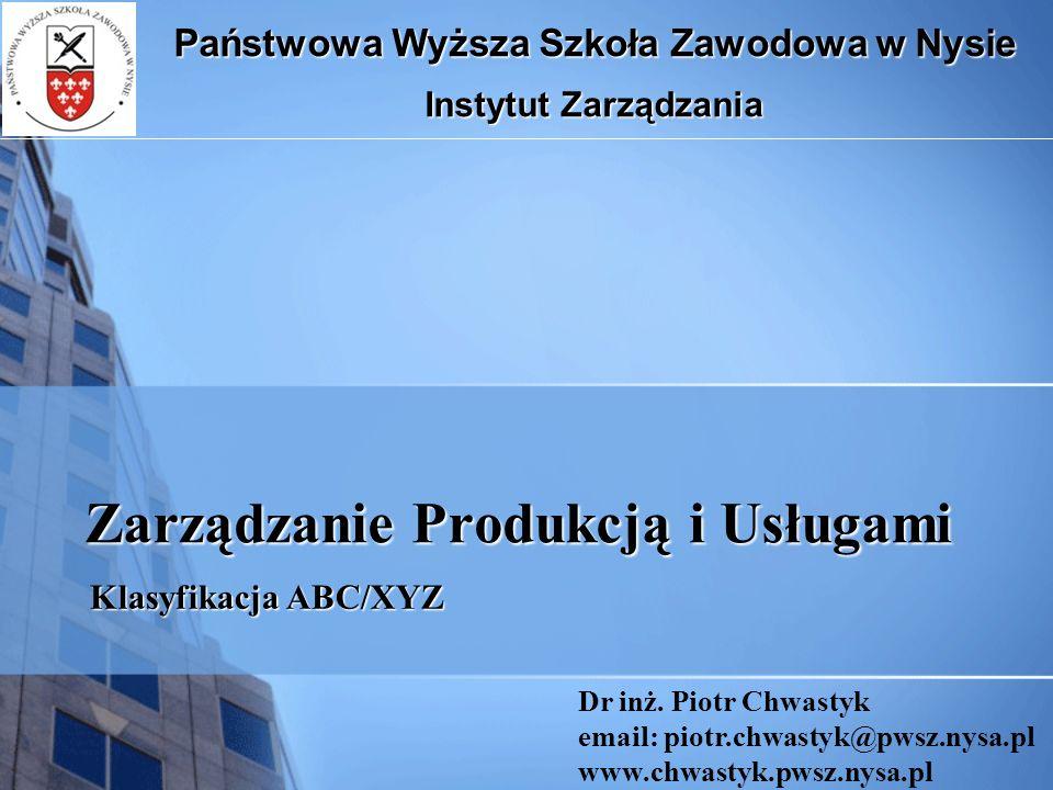Zarządzanie Produkcją i Usługami Klasyfikacja ABC/XYZ Państwowa Wyższa Szkoła Zawodowa w Nysie Instytut Zarządzania Dr inż. Piotr Chwastyk email: piot