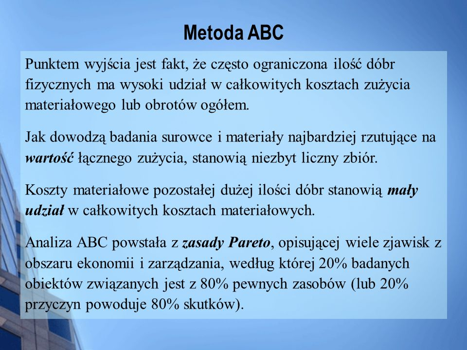 Metoda ABC Punktem wyjścia jest fakt, że często ograniczona ilość dóbr fizycznych ma wysoki udział w całkowitych kosztach zużycia materiałowego lub ob
