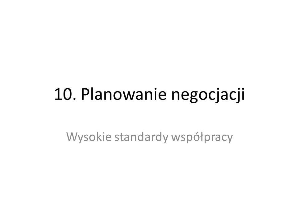 10. Planowanie negocjacji Wysokie standardy współpracy