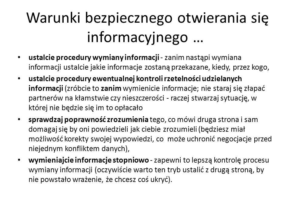 Warunki bezpiecznego otwierania się informacyjnego … ustalcie procedury wymiany informacji - zanim nastąpi wymiana informacji ustalcie jakie informacje zostaną przekazane, kiedy, przez kogo, ustalcie procedury ewentualnej kontroli rzetelności udzielanych informacji (zróbcie to zanim wymienicie informacje; nie staraj się złapać partnerów na kłamstwie czy nieszczerości - raczej stwarzaj sytuację, w której nie będzie się im to opłacało sprawdzaj poprawność zrozumienia tego, co mówi druga strona i sam domagaj się by oni powiedzieli jak ciebie zrozumieli (będziesz miał możliwość korekty swojej wypowiedzi, co może uchronić negocjacje przed niejednym konfliktem danych), wymieniajcie informacje stopniowo - zapewni to lepszą kontrolę procesu wymiany informacji (oczywiście warto ten tryb ustalić z drugą stroną, by nie powstało wrażenie, że chcesz coś ukryć).