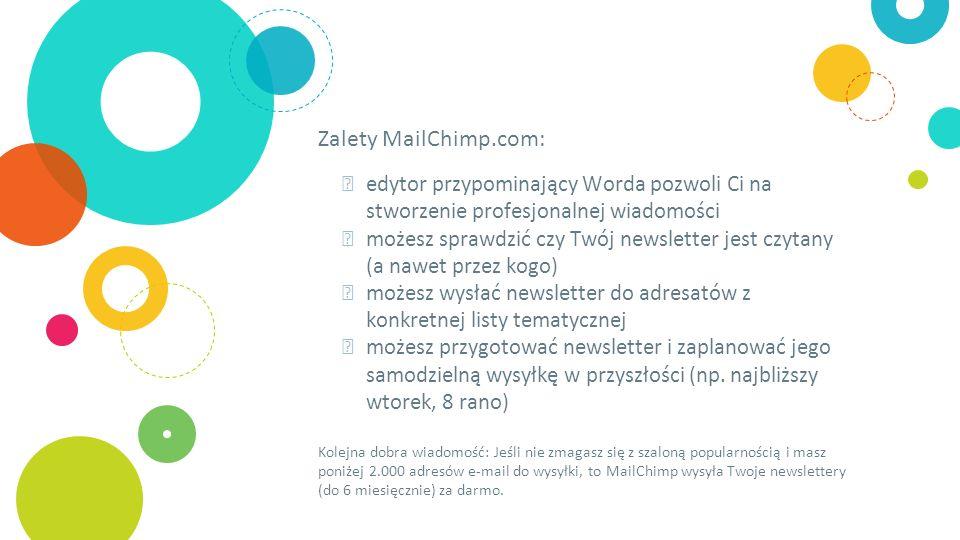 Zalety MailChimp.com: ◎ edytor przypominający Worda pozwoli Ci na stworzenie profesjonalnej wiadomości ◎ możesz sprawdzić czy Twój newsletter jest czytany (a nawet przez kogo) ◎ możesz wysłać newsletter do adresatów z konkretnej listy tematycznej ◎ możesz przygotować newsletter i zaplanować jego samodzielną wysyłkę w przyszłości (np.