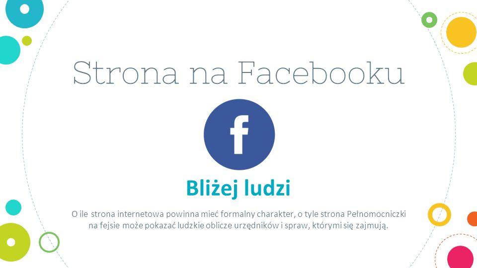 Strona na Facebooku Bliżej ludzi O ile strona internetowa powinna mieć formalny charakter, o tyle strona Pełnomocniczki na fejsie może pokazać ludzkie oblicze urzędników i spraw, którymi się zajmują.