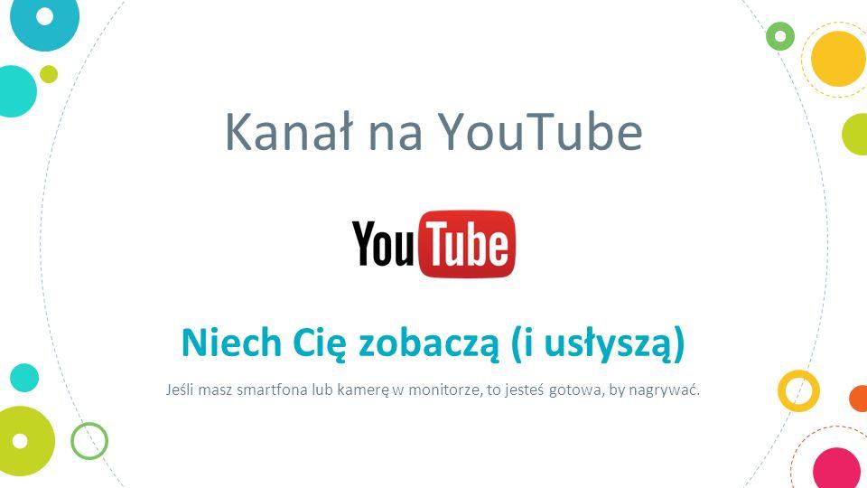 Kanał na YouTube Niech Cię zobaczą (i usłyszą) Jeśli masz smartfona lub kamerę w monitorze, to jesteś gotowa, by nagrywać.