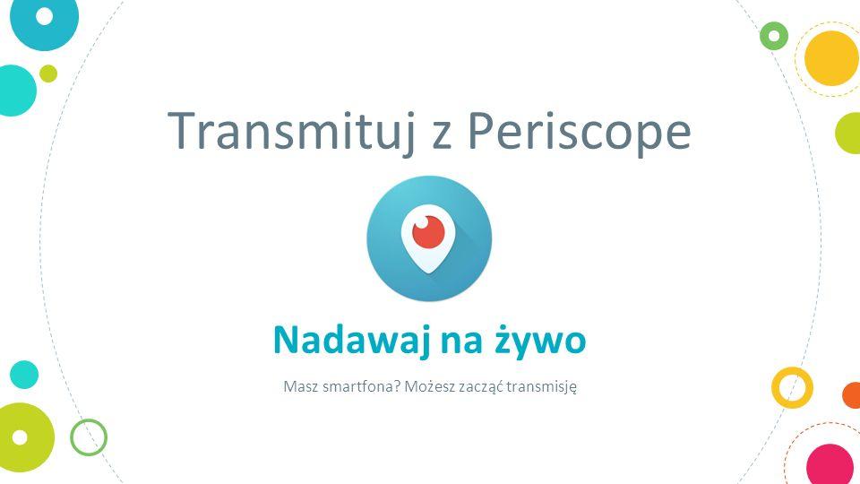 Transmituj z Periscope Nadawaj na żywo Masz smartfona Możesz zacząć transmisję