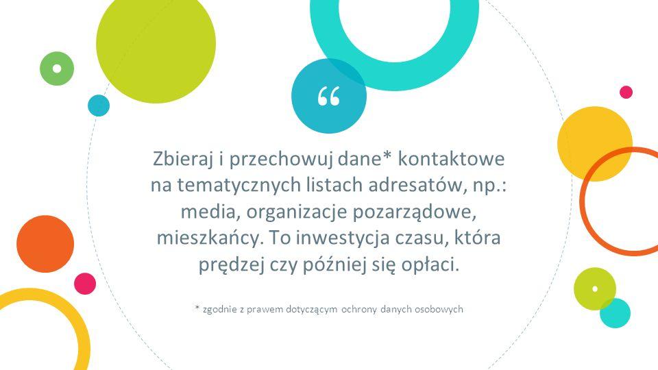 Zbieraj i przechowuj dane* kontaktowe na tematycznych listach adresatów, np.: media, organizacje pozarządowe, mieszkańcy.