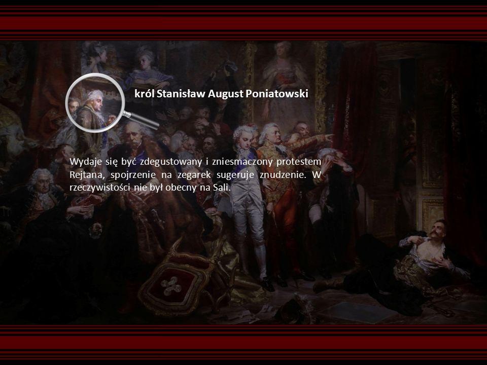 król Stanisław August Poniatowski Wydaje się być zdegustowany i zniesmaczony protestem Rejtana, spojrzenie na zegarek sugeruje znudzenie.