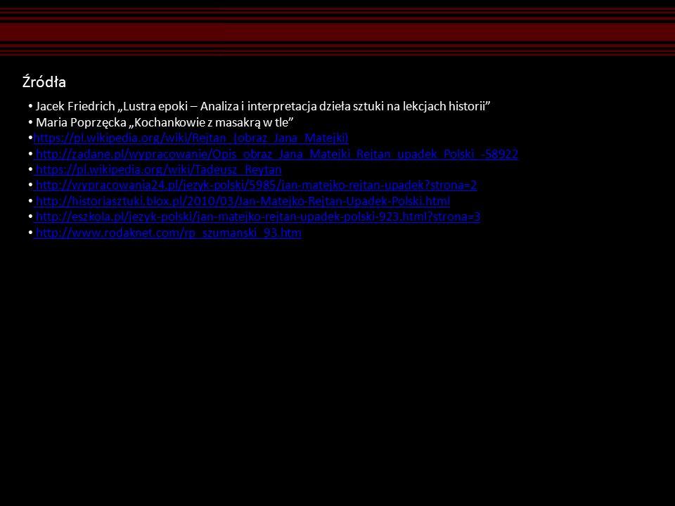 """Źródła Jacek Friedrich """"Lustra epoki – Analiza i interpretacja dzieła sztuki na lekcjach historii Maria Poprzęcka """"Kochankowie z masakrą w tle https://pl.wikipedia.org/wiki/Rejtan_(obraz_Jana_Matejki) http://zadane.pl/wypracowanie/Opis_obraz_Jana_Matejki_Rejtan_upadek_Polski_-58922 https://pl.wikipedia.org/wiki/Tadeusz_Reytan http://wypracowania24.pl/jezyk-polski/5985/jan-matejko-rejtan-upadek?strona=2 http://historiasztuki.blox.pl/2010/03/Jan-Matejko-Rejtan-Upadek-Polski.html http://eszkola.pl/jezyk-polski/jan-matejko-rejtan-upadek-polski-923.html?strona=3 http://www.rodaknet.com/rp_szumanski_93.htm"""
