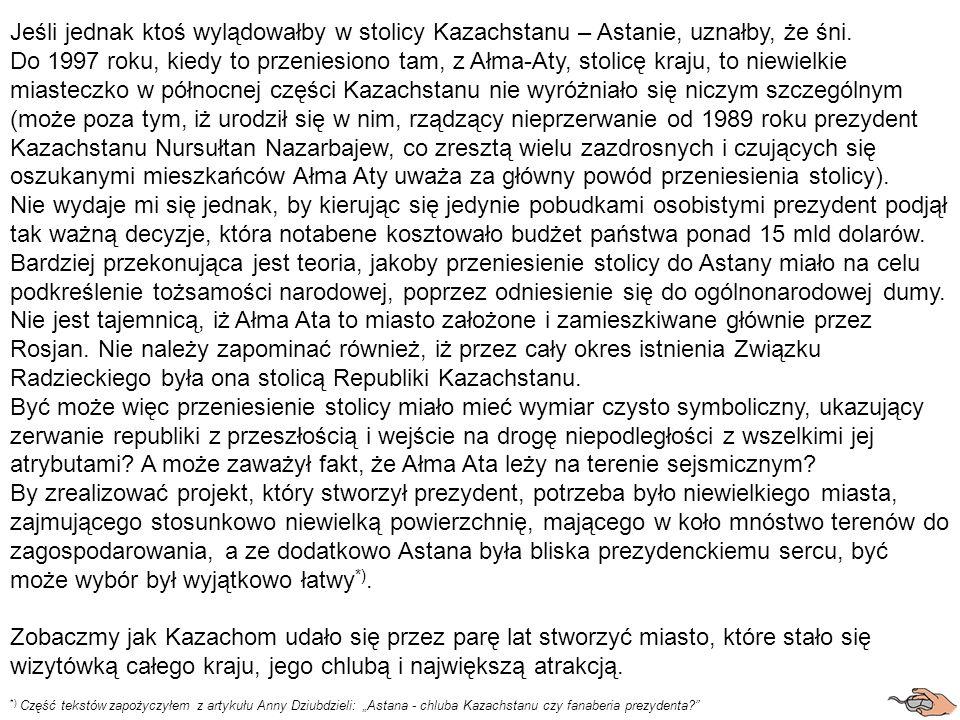 Jeśli jednak ktoś wylądowałby w stolicy Kazachstanu – Astanie, uznałby, że śni. Do 1997 roku, kiedy to przeniesiono tam, z Ałma-Aty, stolicę kraju, to