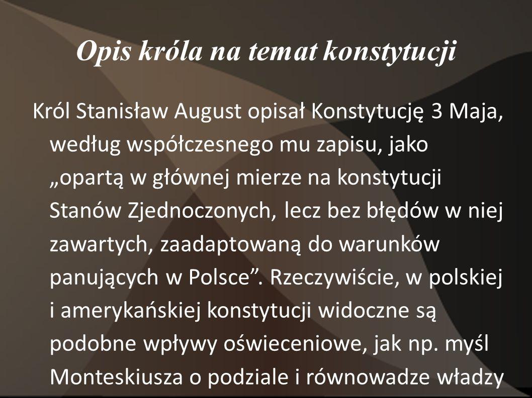 """Opis króla na temat konstytucji Król Stanisław August opisał Konstytucję 3 Maja, według współczesnego mu zapisu, jako """"opartą w głównej mierze na konstytucji Stanów Zjednoczonych, lecz bez błędów w niej zawartych, zaadaptowaną do warunków panujących w Polsce ."""